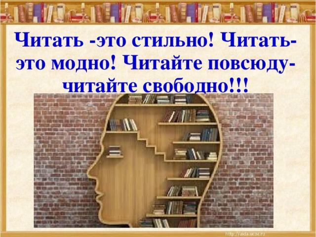 Читать -это стильно! Читать- это модно! Читайте повсюду- читайте свободно!!!