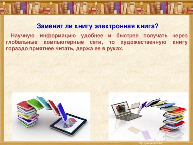 Заменит ли книгу электронная книга?   Научную информацию удобнее и быстрее получать через глобальные компьютерные сети, то художественную книгу гораздо приятнее читать, держа ее в руках.