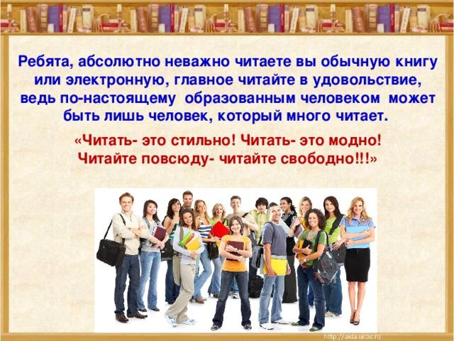 Ребята, абсолютно неважно читаете вы обычную книгу или электронную, главное читайте в удовольствие, ведь по-настоящему образованным человеком может быть лишь человек, который много читает.  «Читать- это стильно! Читать- это модно! Читайте повсюду- читайте свободно!!!»
