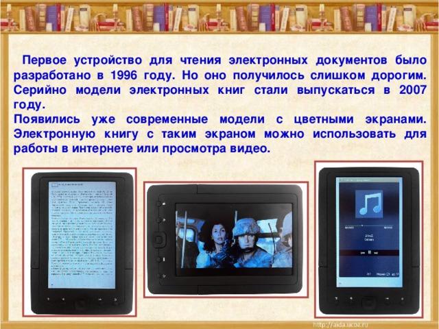 Первое устройство для чтения электронных документов было разработано в 1996 году. Но оно получилось слишком дорогим. Серийно модели электронных книг стали выпускаться в 2007 году. Появились уже современные модели с цветными экранами. Электронную книгу с таким экраном можно использовать для работы в интернете или просмотра видео.