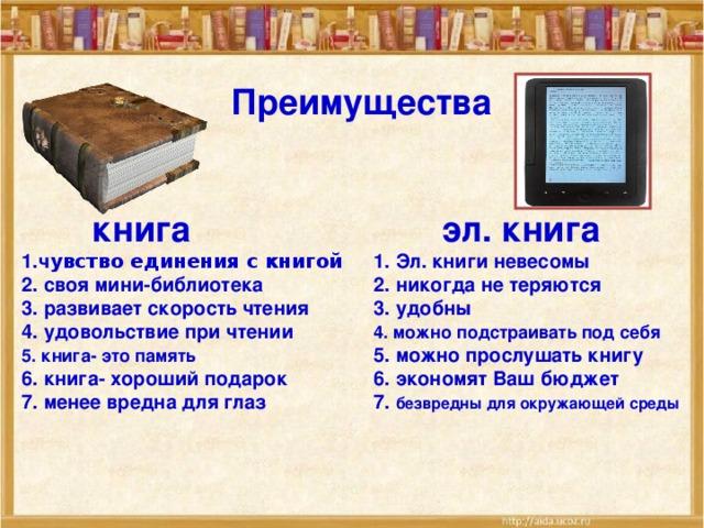 Преимущества     книга    эл. книга 1.ч увство единения с книгой  1. Эл. книги невесомы 2. своя мини-библиотека   2. никогда не теряются 3. развивает скорость чтения  3. удобны 4. удовольствие при чтении   4. можно п одстраивать под себя 5. книга- это память    5. можно прослушать книгу 6. книга- хороший подарок   6. экономят Ваш бюджет 7. менее вредна для глаз   7. безвредны для окружающей среды