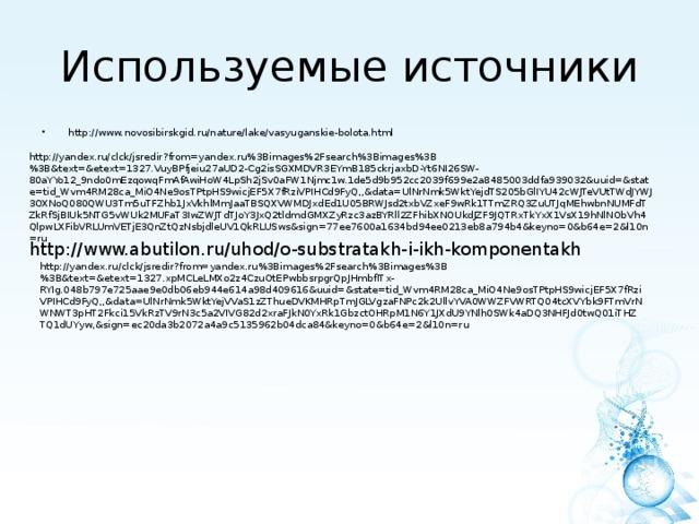 Используемые источники http://www.novosibirskgid.ru/nature/lake/vasyuganskie-bolota.html http://yandex.ru/clck/jsredir?from=yandex.ru%3Bimages%2Fsearch%3Bimages%3B%3B&text=&etext=1327.VuyBPfjeiu27aUD2-Cg2isSGXMDVR3EYmB185ckrjaxbD-Yt6NI26SW-80aYYo12_9ndo0mEzqowqFmAfAwiHoW4LpSh2jSv0aFW1Njmc1w.1de5d9b952cc2039f699e2a8485003ddfa939032&uuid=&state=tid_Wvm4RM28ca_MiO4Ne9osTPtpHS9wicjEF5X7fRziVPIHCd9FyQ,,&data=UlNrNmk5WktYejdTS205bGlIYU42cWJTeVUtTWdJYWJ3OXNoQ080QWU3Tm5uTFZhb1JxVkhlMmJaaTBSQXVWMDJxdEd1U05BRWJsd2txbVZxeF9wRk1TTmZRQ3ZuUTJqMEhwbnNUMFdTZkRfSjBIUk5NTG5vWUk2MUFaT3IwZWJTdTJoY3JxQ2tldmdGMXZyRzc3azBYRll2ZFhibXNOUkdJZF9JQTRxTkYxX1VsX19hNlNObVh4QlpwLXFibVRLUmVETjE3QnZtQzNsbjdleUV1QkRLUSws&sign=77ee7600a1634bd94ee0213eb8a794b4&keyno=0&b64e=2&l10n=ru http://www.abutilon.ru/uhod/o-substratakh-i-ikh-komponentakh http://yandex.ru/clck/jsredir?from=yandex.ru%3Bimages%2Fsearch%3Bimages%3B%3B&text=&etext=1327.xpMCLeLMXo2z4CzuOtEPwbbsrpgrQpJHmbfITx-RYIg.048b797e725aae9e0db06eb944e614a98d409616&uuid=&state=tid_Wvm4RM28ca_MiO4Ne9osTPtpHS9wicjEF5X7fRziVPIHCd9FyQ,,&data=UlNrNmk5WktYejVVaS1zZThueDVKMHRpTmJGLVgzaFNPc2k2UllvYVA0WWZFVWRTQ04tcXVYbk9FTmVrNWNWT3pHT2Fkci15VkRzTV9rN3c5a2VIVG82d2xraFJkN0YxRk1GbzctOHRpM1N6Y1JXdU9YNlh0SWk4aDQ3NHFJd0twQ01iTHZTQ1dUYyw,&sign=ec20da3b2072a4a9c5135962b04dca84&keyno=0&b64e=2&l10n=ru
