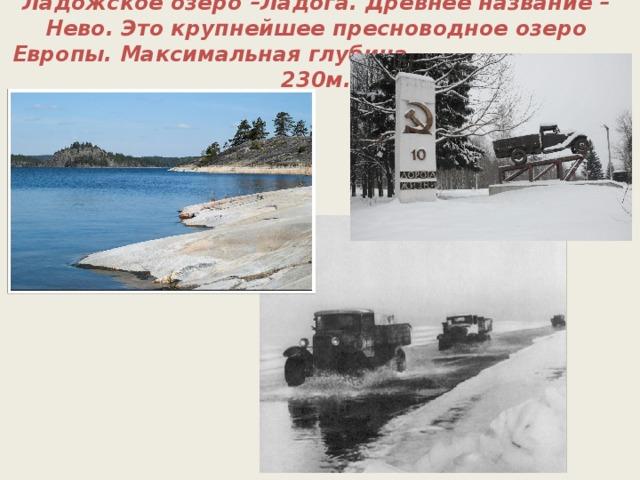 Ладожское озеро –Ладога. Древнее название – Нево. Это крупнейшее пресноводное озеро Европы. Максимальная глубина – 230м.