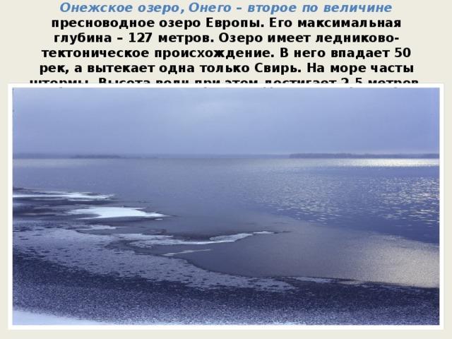 Онежское озеро, Онего – второе по величине пресноводное озеро Европы. Его максимальная глубина – 127 метров. Озеро имеет ледниково-тектоническое происхождение. В него впадает 50 рек, а вытекает одна только Свирь. На море часты штормы. Высота волн при этом достигает 2,5 метров.