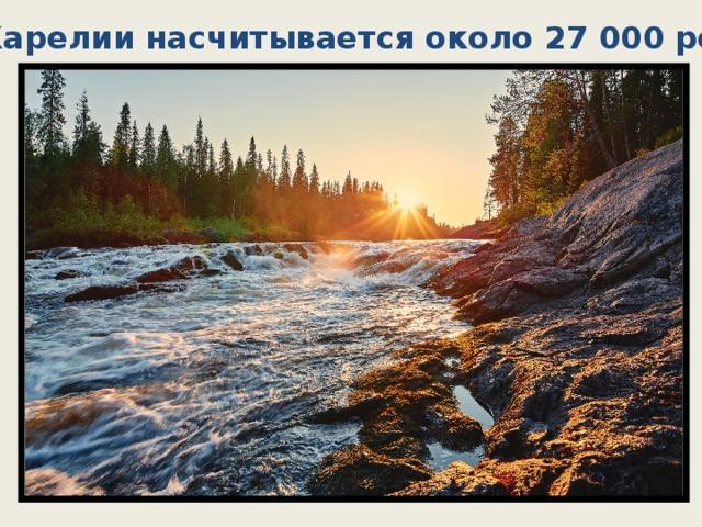 В Карелии насчитывается около 27 000 рек.