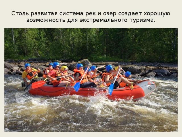 Столь развитая система рек и озер создает хорошую возможность для экстремального туризма.