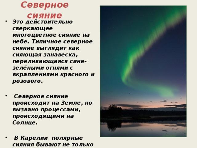 Северное сияние Это действительно сверкающее многоцветное сияние на небе. Типичное северное сияние выглядит как сияющая занавеска, переливающаяся сине-зелёными огнями с вкраплениями красного и розового.   Северное сияние происходит на Земле, но вызвано процессами, происходящими на Солнце.