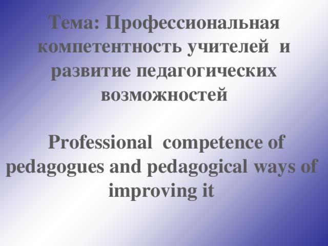 Тема : Профессиональная компетентность учителей и развитие педагогических возможностей   Professional competence of pedagogues and pedagogical ways of improving it