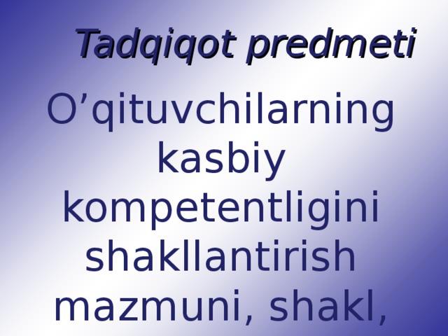 Tadqiqot predmeti O'qituvchilarning kasbiy kompetentligini shakllantirish mazmuni, shakl, metod va vositalari.