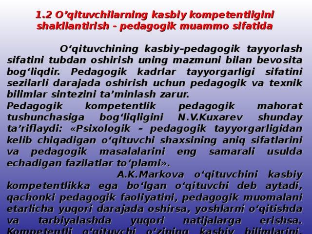 1.2 O'qituvchilarning kasbiy kompetentligini shakllantirish - pedagogik muammo sifatida   O'qituvchining kasbiy–pedagogik tayyorlash sifatini tubdan oshirish uning mazmuni bilan bevosita bog'liqdir. Pedagogik kadrlar tayyorgarligi sifatini sezilarli darajada oshirish uchun pedagogik va texnik bilimlar sintezini ta'minlash zarur. Pedagogik kompetentlik pedagogik mahorat tushunchasiga bog'liqligini N.V.Kuxarev shunday ta'riflaydi: «Psixologik – pedagogik tayyorgarligidan kelib chiqadigan o'qituvchi shaxsining aniq sifatlarini va pedagogik masalalarini eng samarali usulda echadigan fazilatlar to'plami».  A.K.Markova o'qituvchini kasbiy kompetentlikka ega bo'lgan o'qituvchi deb aytadi, qachonki pedagogik faoliyatini, pedagogik muomalani etarlicha yuqori darajada oshirsa, yoshlarni o'qitishda va tarbiyalashda yuqori natijalarga erishsa. Kompetentli o'qituvchi o'zining kasbiy bilimlarini, psixologik fazilatlarini o'z mehnatida qo'llashni bilishi kerak.