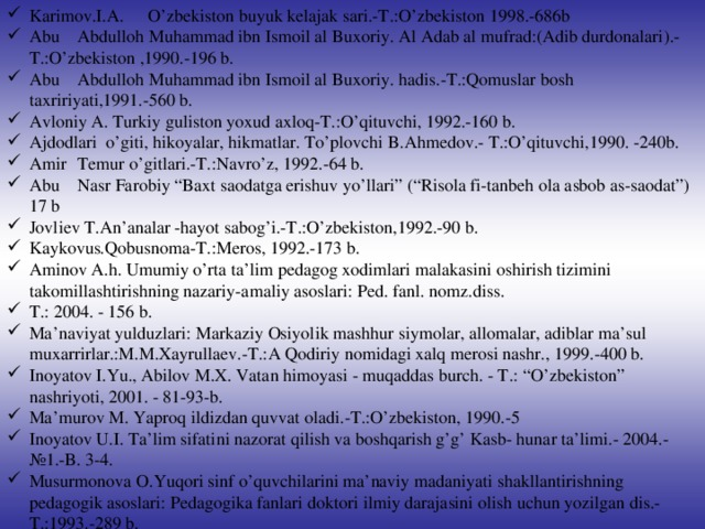 """Karimov.I.A.  O'zbekiston buyuk kelajak sari.-T.:O'zbekiston 1998.-686b Abu  Abdulloh Muhammad ibn Ismoil al Buxoriy. Al Adab al mufrad:(Adib durdonalari).-T.:O'zbekiston ,1990.-196 b. Abu  Abdulloh Muhammad ibn Ismoil al Buxoriy. hadis.-T.:Qomuslar bosh taxririyati,1991.-560 b. Avloniy A. Turkiy guliston yoxud axloq-T.:O'qituvchi, 1992.-160 b. Ajdodlari o'giti, hikoyalar, hikmatlar. To'plovchi B.Ahmedov.- T.:O'qituvchi,1990. -240b. Amir  Temur o'gitlari.-T.:Navro'z, 1992.-64 b. Abu  Nasr Farobiy """"Baxt saodatga erishuv yo'llari"""" (""""Risola fi-tanbeh ola asbob as-saodat"""") 17 b Jovliev T.An'analar -hayot sabog'i.-T.:O'zbekiston,1992.-90 b. Kaykovus.Qobusnoma-T.:Meros, 1992.-173 b. Aminov A.h. Umumiy o'rta ta'lim pedagog xodimlari malakasini oshirish tizimini takomillashtirishning nazariy-amaliy asoslari: Ped. fanl. nomz.diss. T.: 2004. - 156 b. Ma'naviyat yulduzlari: Markaziy Osiyolik mashhur siymolar, allomalar, adiblar ma'sul muxarrirlar.:M.M.Xayrullaev.-T.:A Qodiriy nomidagi xalq merosi nashr., 1999.-400 b. Inoyatov I.Yu., Abilov M.X. Vatan himoyasi - muqaddas burch. - T.: """"O'zbekiston"""" nashriyoti, 2001. - 81-93-b. Ma'murov M. Yaproq ildizdan quvvat oladi.-T.:O'zbekiston, 1990.-5 Inoyatov U.I. Ta'lim sifatini nazorat qilish va boshqarish g'g' Kasb- hunar ta'limi.- 2004.- №1.-B. 3-4. Musurmonova O.Yuqori sinf o'quvchilarini ma'naviy madaniyati shakllantirishning pedagogik asoslari: Pedagogika fanlari doktori ilmiy darajasini olish uchun yozilgan dis.-T.:1993.-289 b."""