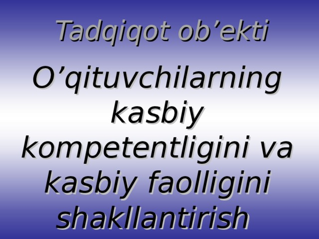 Tadqiqot ob'ekti O'qituvchilarning kasbiy kompetentligini va kasbiy faolligini shakllantirish jarayoni.