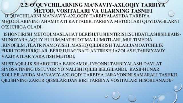 2.2. O'quvchilarning ma'naviy-axloqiy tarbiya metod, vositalari va ularning tasnifi  O'QUVCHILARNI MA'NAVIY-AXLOQIY TARBIYALASHDA TARBIYA METODLARINING AHAMIYATI KATTADIR.TARBIYA METODLARI QUYIDAGILARNI O'Z ICHIGA OLADI.  ISHONTIRISH METODI,MASLAHAT BERISH,TUSHINTIRISH,SUHBATLASHISH,BAHS-MUNOZARA,AQLIY HUJUM,MATBUOT MA'LUMOTLARI, MULTIMEDIA ,KINOFILM ,TEATR NAMOYISHI ,MASHQ QILDIRISH TALAB,JAMOATCHILIK FIKRI,TOPSHIRIQLAR ,BERISH,RAG'BATLANTIRISH,JAZOLASH,tarbiyaviy vaziyatlar yaratish metodi. mustaqillik sharoitida barkamol insonni tarbiyalash davlat siyosatining ustuvor yo'nalishi qilib belgilandi. kasb-hunar kollejlarida ma'naviy-axloqiy tarbiya jarayonini samarali tashkil qilishning zarur qismlaridan biri tarbiya vositalari hisoblanadi.