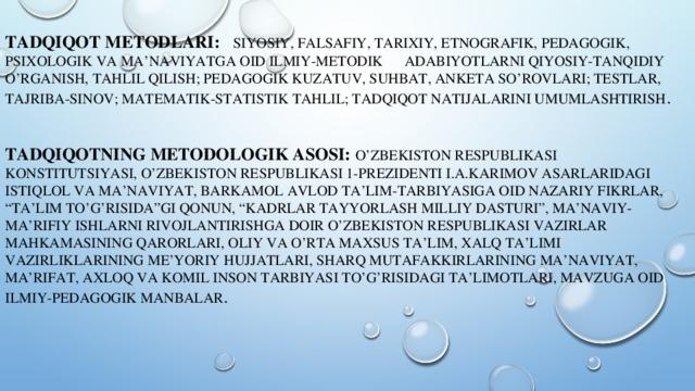 """TADQIQOT METODLARI:  SIYOSIY, FALSAFIY, TARIXIY, ETNOGRAFIK, PEDAGOGIK, PSIXOLOGIK VA MA'NAVIYATGA OID ILMIY-METODIK ADABIYOTLARNI QIYOSIY-TANQIDIY O'RGANISH, TAHLIL QILISH; PEDAGOGIK KUZATUV, SUHBAT, ANKETA SO'ROVLARI; TESTLAR, TAJRIBA-SINOV; MATEMATIK-STATISTIK TAHLIL; TADQIQOT NATIJALARINI UMUMLASHTIRISH .  TADQIQOTNING METODOLOGIK ASOSI:  O'ZBEKISTON RESPUBLIKASI KONSTITUTSIYASI, O'ZBEKISTON RESPUBLIKASI 1-PREZIDENTI I.A.KARIMOV ASARLARIDAGI ISTIQLOL VA MA'NAVIYAT, BARKAMOL AVLOD TA'LIM-TARBIYASIGA OID NAZARIY FIKRLAR, """"TA'LIM TO'G'RISIDA""""GI QONUN, """"KADRLAR TAYYORLASH MILLIY DASTURI"""", MA'NAVIY-MA'RIFIY ISHLARNI RIVOJLANTIRISHGA DOIR O'ZBEKISTON RESPUBLIKASI VAZIRLAR MAHKAMASINING QARORLARI, OLIY VA O'RTA MAXSUS TA'LIM, XALQ TA'LIMI VAZIRLIKLARINING ME'YORIY HUJJATLARI, SHARQ MUTAFAKKIRLARINING MA'NAVIYAT, MA'RIFAT, AXLOQ VA KOMIL INSON TARBIYASI TO'G'RISIDAGI TA'LIMOTLARI, MAVZUGA OID ILMIY-PEDAGOGIK MANBALAR ."""