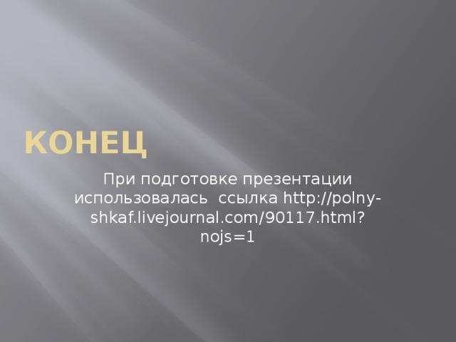 КОНЕЦ При подготовке презентации использовалась ссылка http://polny-shkaf.livejournal.com/90117.html?nojs=1