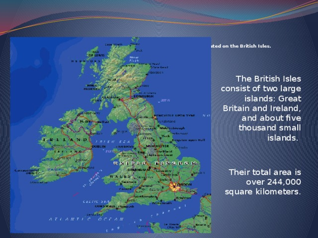 The United Kingdom of Great Britain and Northern Irelands is situated on the British Isles.   The British Isles consist of two large islands: Great Britain and Ireland, and about five thousand small islands. Their total area is over 244,000 square kilometers.