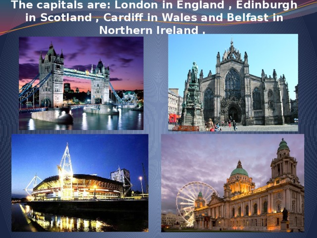 The capitals are: London in England , Edinburgh in Scotland , Cardiff in Wales and Belfast in Northern Ireland .