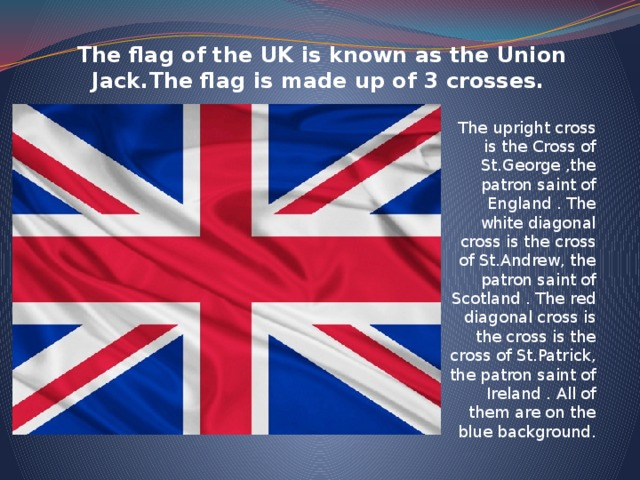 The flag of the UK is known as the Union Jack.The flag is made up of 3 crosses.      The upright cross is the Cross of St.George ,the patron saint of England . The white diagonal cross is the cross of St.Andrew, the patron saint of Scotland . The red diagonal cross is the cross is the cross of St.Patrick, the patron saint of Ireland . All of them are on the blue background.