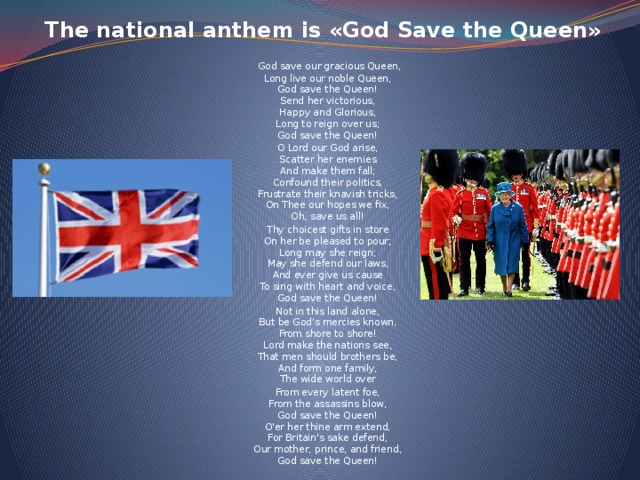 The national anthem is «God Save the Queen»      God save our gracious Queen,  Long live our noble Queen,  God save the Queen!  Send her victorious,  Happy and Glorious,  Long to reign over us;  God save the Queen! O Lord our God arise,  Scatter her enemies  And make them fall;  Confound their politics,  Frustrate their knavish tricks,  On Thee our hopes we fix,  Oh, save us all! Thy choicest gifts in store  On her be pleased to pour;  Long may she reign;  May she defend our laws,  And ever give us cause  To sing with heart and voice,  God save the Queen! Not in this land alone,  But be God's mercies known,  From shore to shore!  Lord make the nations see,  That men should brothers be,  And form one family,  The wide world over From every latent foe,  From the assassins blow,  God save the Queen!  O'er her thine arm extend,  For Britain's sake defend,  Our mother, prince, and friend,  God save the Queen!