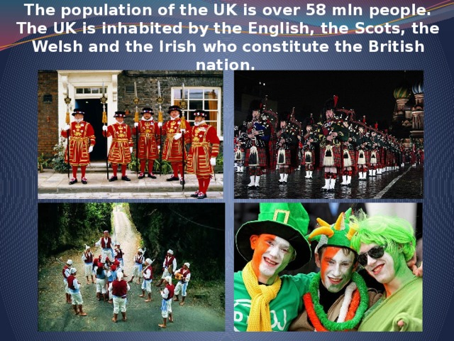 The population of the UK is over 58 mln people. The UK is inhabited by the English, the Scots, the Welsh and the Irish who constitute the British nation.