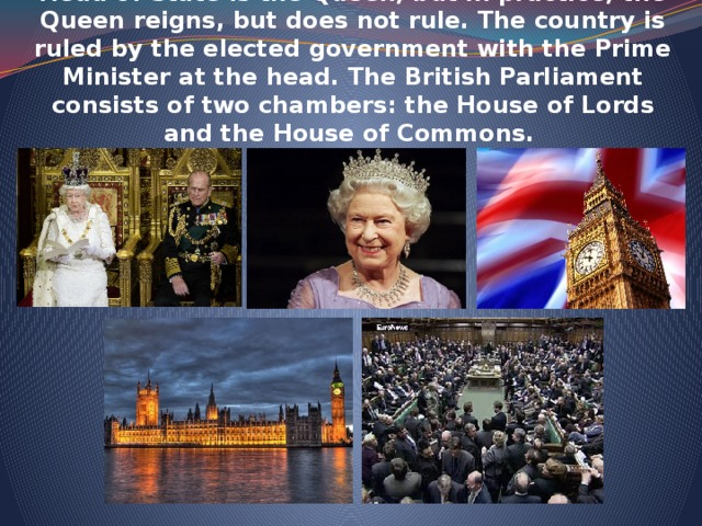 The UK is constitutional monarchy. In law, the Head of State is the Queen, but in practice, the Queen reigns, but does not rule. The country is ruled by the elected government with the Prime Minister at the head. The British Parliament consists of two chambers: the House of Lords and the House of Commons.
