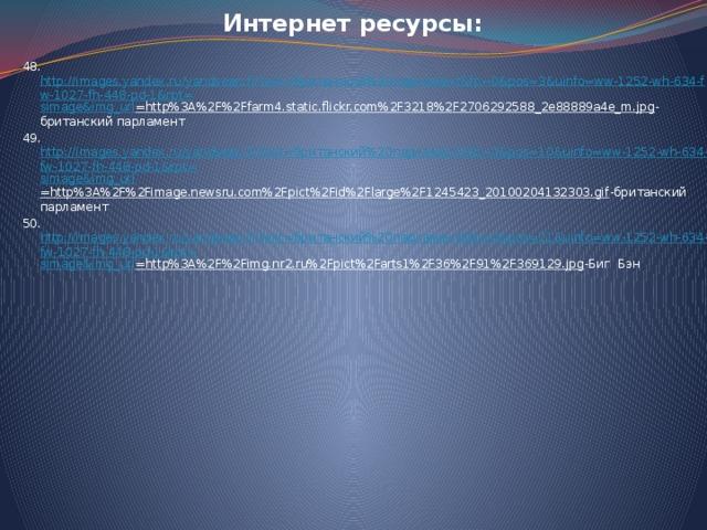 Интернет ресурсы: 48. http://images.yandex.ru/yandsearch?text=британский%20парламент&fp=0&pos=3&uinfo=ww-1252-wh-634-fw-1027-fh-448-pd-1&rpt= simage&img_url =http%3A%2F%2Ffarm4.static.flickr.com%2F3218%2F2706292588_2e88889a4e_m.jpg -британский парламент 49. http://images.yandex.ru/yandsearch?text=британский%20парламент&fp=0&pos=10&uinfo=ww-1252-wh-634-fw-1027-fh-448-pd-1&rpt= simage&img_url =http%3A%2F%2Fimage.newsru.com%2Fpict%2Fid%2Flarge%2F1245423_20100204132303.gif -британский парламент 50. http://images.yandex.ru/yandsearch?text=британский%20парламент&fp=0&pos=21&uinfo=ww-1252-wh-634-fw-1027-fh-448-pd-1&rpt= simage&img_url =http%3A%2F%2Fimg.nr2.ru%2Fpict%2Farts1%2F36%2F91%2F369129.jpg -Биг Бэн