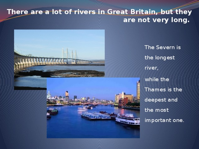 There are a lot of rivers in Great Britain, but they are not very long. The Severn is the longest river, while the Thames is the deepest and the most important one.