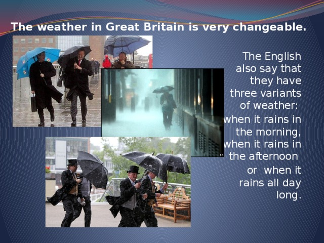 The weather in Great Britain is very changeable.   The English also say that they have three variants of weather: when it rains in the morning, when it rains in the afternoon or when it rains all day long.