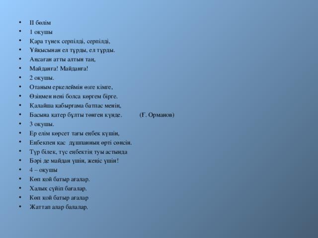 II бөлім 1 оқушы Қара түнек серпілді, серпілді, Ұйқысынан ел тұрды, ел тұрды. Аңсаған атты алтын таң, Майданға! Майданға! 2 оқушы. Отаным еркелеймін өзге кімге, Өзіңмен нені болса көргем бірге. Қалайша қабырғама батпас менің, Басына қатер бұлты төнген күнде. (Ғ. Орманов) 3 оқушы. Ер елім көрсет тағы еңбек күшін, Еңбекпен қас дұшпанның өрті сөнсін. Түр білек, түс еңбектің туы астында Бәрі де майдан үшін, жеңіс үшін! 4 – оқушы Көп қой батыр ағалар. Халық сүйіп бағалар. Көп қой батыр ағалар Жаттап алар балалар.