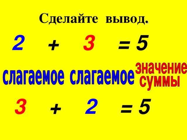 Сделайте вывод .  2 + 3 = 5   3 + 2 = 5