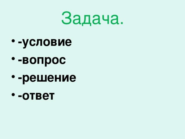 Задача. -условие -вопрос -решение -ответ
