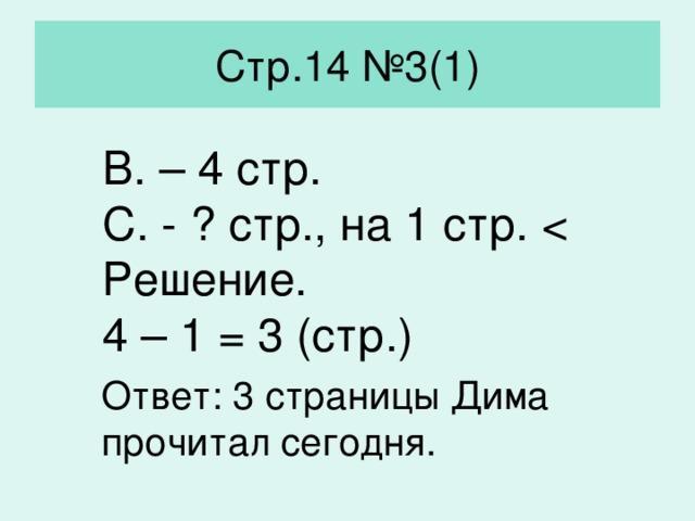 Стр.14 №3(1) В. – 4 стр. С. - ? стр., на 1 стр. Решение. 4 – 1 = 3 (стр.) Ответ: 3 страницы Дима прочитал сегодня.