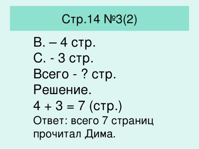 Стр.14 №3(2) В. – 4 стр. С. - 3 стр. Всего - ? стр. Решение. 4 + 3 = 7 (стр.) Ответ: всего 7 страниц прочитал Дима.