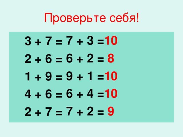 Проверьте себя! 7 + 3 = 10 6 + 2 = 8 9 + 1 = 10 6 + 4 = 10 7 + 2 = 9    3 + 7 =    2 + 6 =  1 + 9 =  4 + 6 =  2 + 7 =