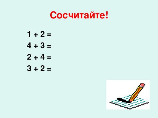 Сосчитайте! 1 + 2 = 4 + 3 = 2 + 4 =  3 + 2 =