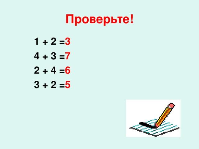 Проверьте! 1 + 2 = 3  4 + 3 = 7  2 + 4 = 6  3 + 2 = 5