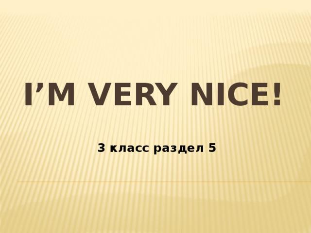 I'm very nice!   3 класс раздел 5