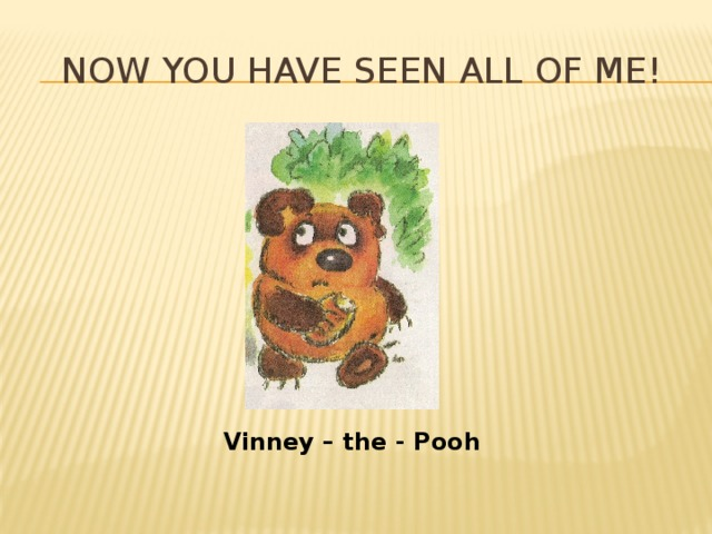 Now you have seen all of me! Vinney – the - Pooh