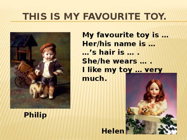This is my favourite toy. My favourite toy is … Her/his name is … …' s hair is … . She/he wears … . I like my toy … very much. Philip Helen