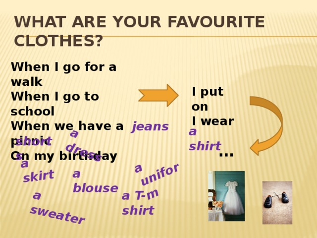 a skirt a dress a uniform a sweater What are your favourite clothes? When I go for a walk When I go to school When we have a picnic On my birthday I put on I wear jeans a shirt shorts … a blouse a T-shirt