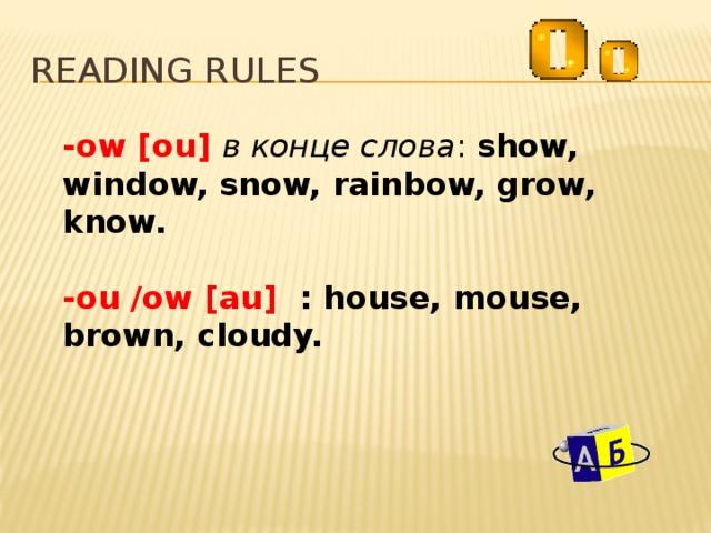 Reading rules -ow [ou] в конце слова : show, window, snow, rainbow, grow, know. -ou /ow [au] : house, mouse, brown, cloudy.