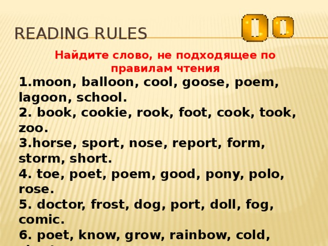Reading rules Найдите слово, не подходящее по правилам чтения 1.moon, balloon, cool, goose, poem, lagoon, school. 2. book, cookie, rook, foot, cook, took, zoo. 3.horse, sport, nose, report, form, storm, short. 4. toe, poet, poem, good, pony, polo, rose. 5. doctor, frost, dog, port, doll, fog, comic. 6. poet, know, grow, rainbow, cold, short. 7. cloudy, house, mouse, snow, brown. 8. bag, map, grass, clap, cat, fantastic. 9.plant, calf, canary, dance, father, grass. 10. talk, walk, ball, mall, wall, dance.