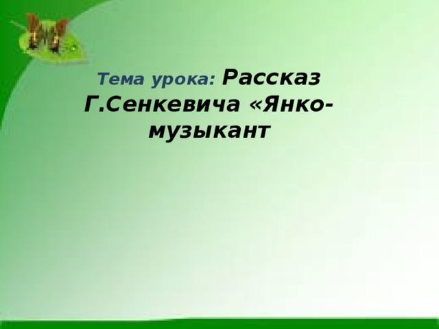 Тема урока: Рассказ  Г.Сенкевича «Янко-музыкант