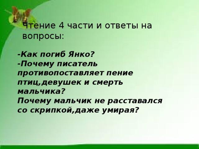 Чтение 4 части и ответы на вопросы: -Как погиб Янко? -Почему писатель противопоставляет пение птиц,девушек и смерть мальчика? Почему мальчик не расставался со скрипкой,даже умирая?