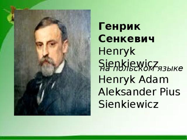 Генрик Сенкевич Henryk Sienkiewicz  на польском языке Henryk Adam Aleksander Pius Sienkiewicz