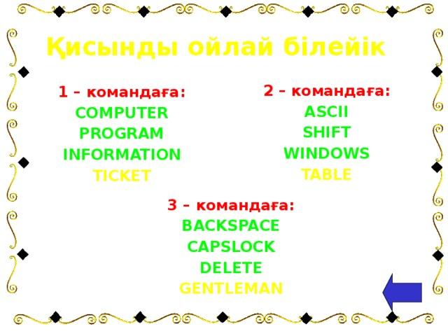 Қисынды ойлай білейік 2 – командаға: ASCII SHIFT WINDOWS TABLE  1 – командаға: COMPUTER PROGRAM INFORMATION TICKET 3 – командаға: BACKSPACE CAPSLOCK DELETE GENTLEMAN