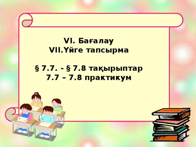 VI. Бағалау Үйге тапсырма  § 7.7. - § 7.8 тақырыптар 7.7 – 7.8 практикум