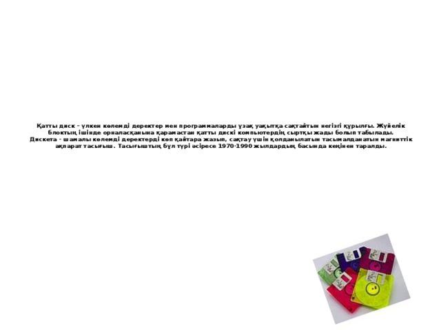 Қатты диск – үлкен көлемді деректер мен программаларды ұзақ уақытқа сақтайтын негізгі құрылғы. Жүйелік блоктың ішінде орналасқанына қарамастан қатты дискі компьютердің сыртқы жады болып табылады.  Дискета - шамалы көлемді деректерді көп қайтара жазып, сақтау үшін қолданылатын тасымалданатын магниттік ақпарат тасығыш. Тасығыштың бұл түрі әсіресе 1970-1990 жылдардың басында кеңінен таралды.