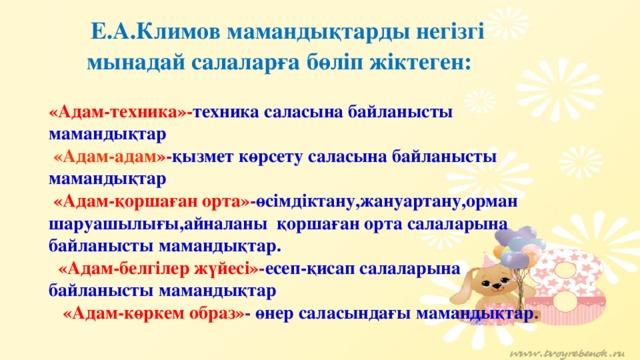 Е.А.Климов мамандықтарды негізгі мынадай салаларға бөліп жіктеген: «Адам-техника»- техника саласына байланысты мамандықтар  «Адам-адам » - қызмет көрсету саласына байланысты мамандықтар  «Адам-қоршаған орта» - өсімдіктану,жануартану,орман шаруашылығы,айналаны қоршаған орта салаларына байланысты мамандықтар.  «Адам-белгілер жүйесі» - есеп-қисап салаларына байланысты мамандықтар  «Адам-көркем образ» - өнер саласындағы мамандықтар .