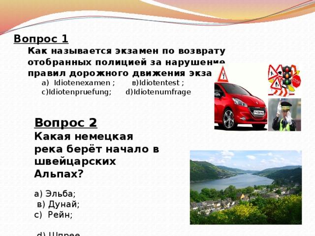 Вопрос 1  Как называется экзамен по возврату отобранных полицией за нарушение правил дорожного движения экзамен?  а) Idiotenexamen ; в)Idiotentest ;  с)Idiotenpruefung; d)Idiotenumfrage Вопрос 2 Какая немецкая река берёт начало в швейцарских Альпах? а) Эльба;  в) Дунай; с) Рейн;  d) Шпрее